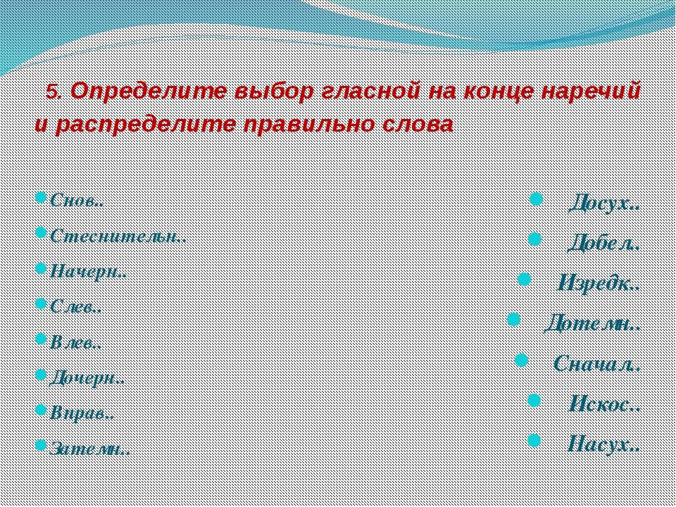 5. Определите выбор гласной на конце наречий и распределите правильно слова...