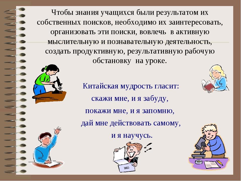 Чтобы знания учащихся были результатом их собственных поисков, необходимо их...