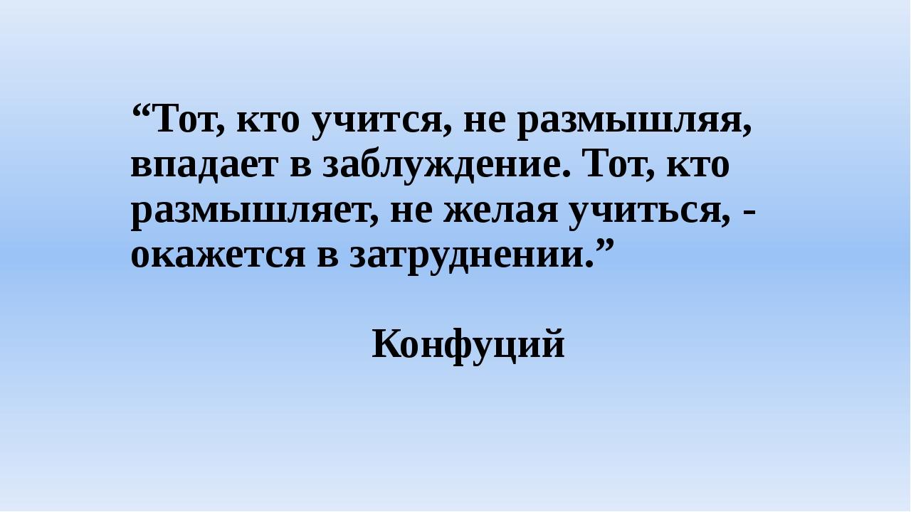 """""""Тот, кто учится, не размышляя, впадает в заблуждение. Тот, кто размышляет, н..."""