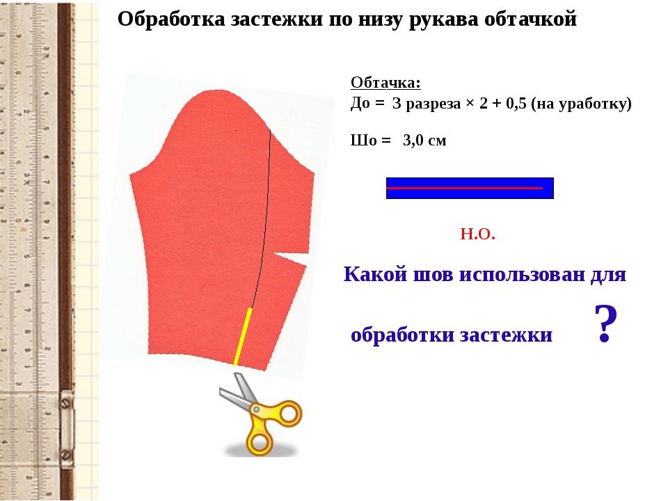 Обработка застежки по низу рукава обтачкой Обтачка: До = Н.О. З разреза × 2 +...