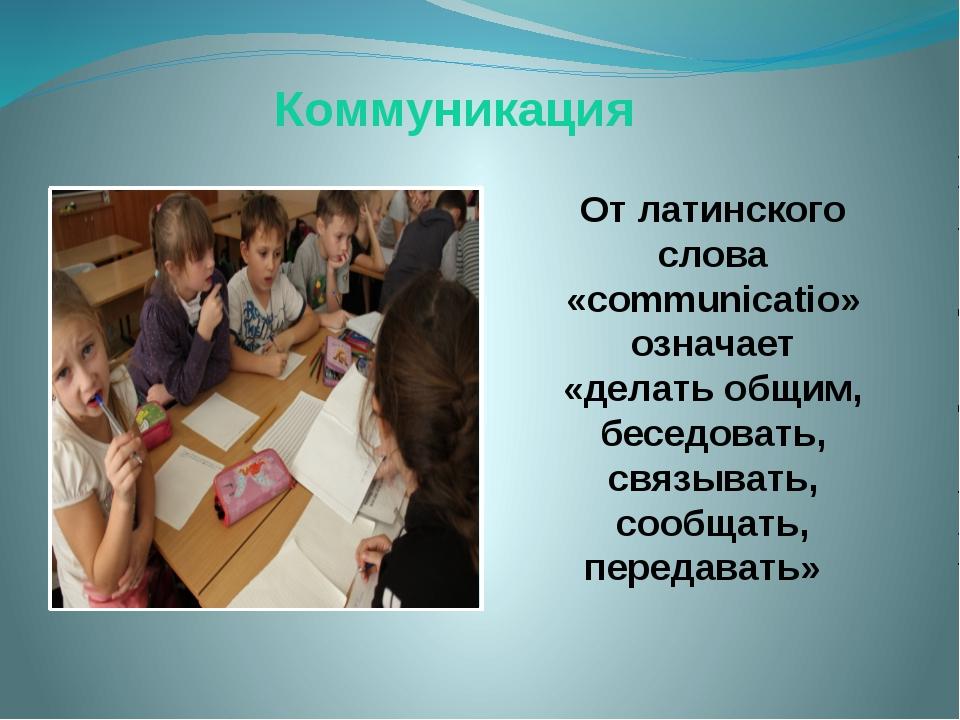 Коммуникация От латинского слова «communicatio» означает «делать общим, бесед...