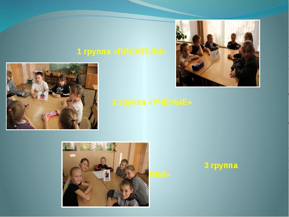 1 группа «ПИСАТЕЛИ» 2 группа «УЧЁНЫЕ» 3 группа «ХУДОЖНИКИ»