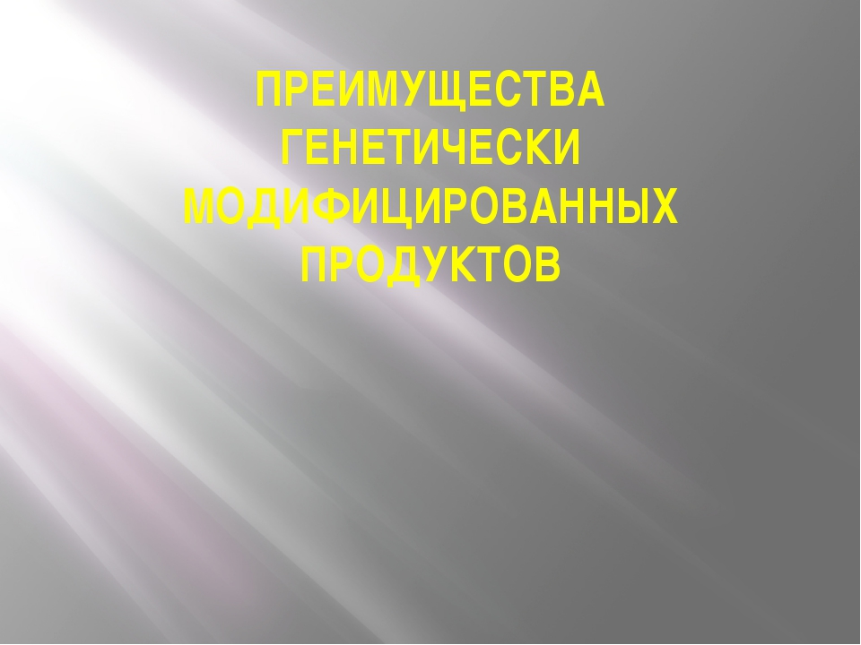 ПРЕИМУЩЕСТВА ГЕНЕТИЧЕСКИ МОДИФИЦИРОВАННЫХ ПРОДУКТОВ