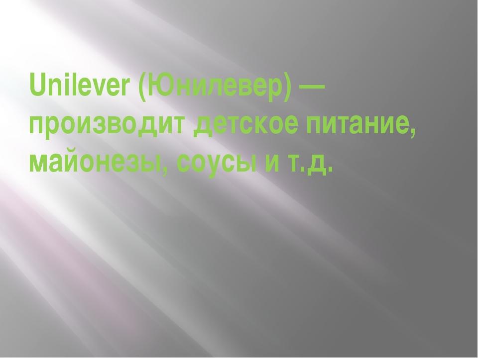 Unilever (Юнилевер) — производит детское питание, майонезы, соусы и т.д.