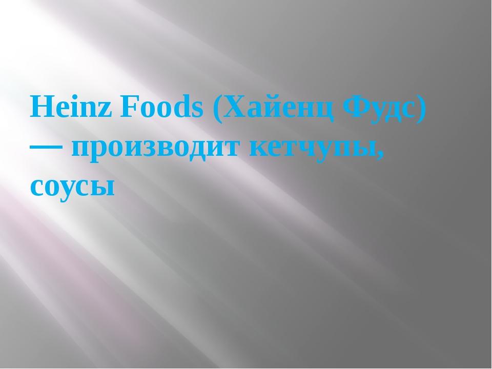 Heinz Foods (Хайенц Фудс) — производит кетчупы, соусы