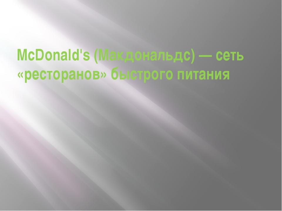 McDonald's (Макдональдс) — сеть «ресторанов» быстрого питания
