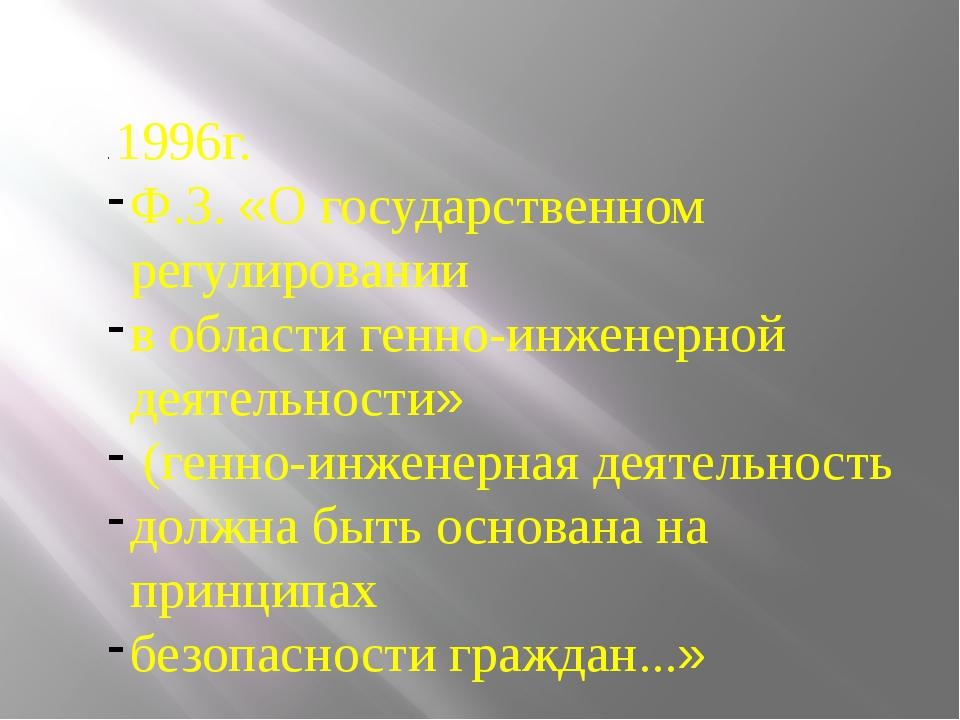 . 1996г. Ф.З. «О государственном регулировании в области генно-инженерной дея...