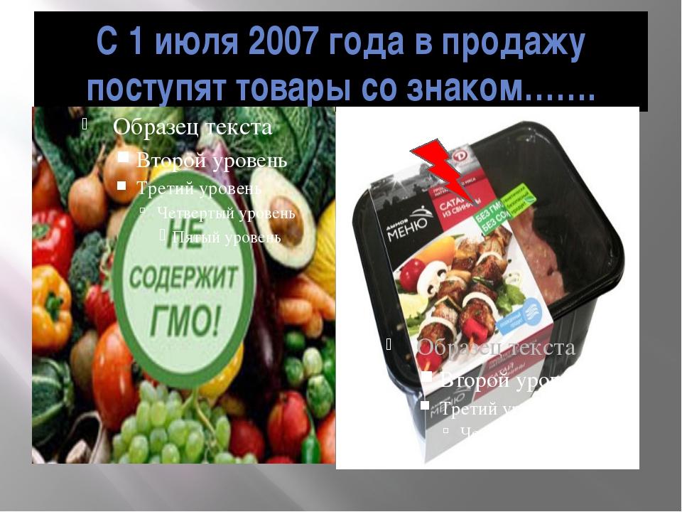 C 1 июля 2007 года в продажу поступят товары со знаком…….