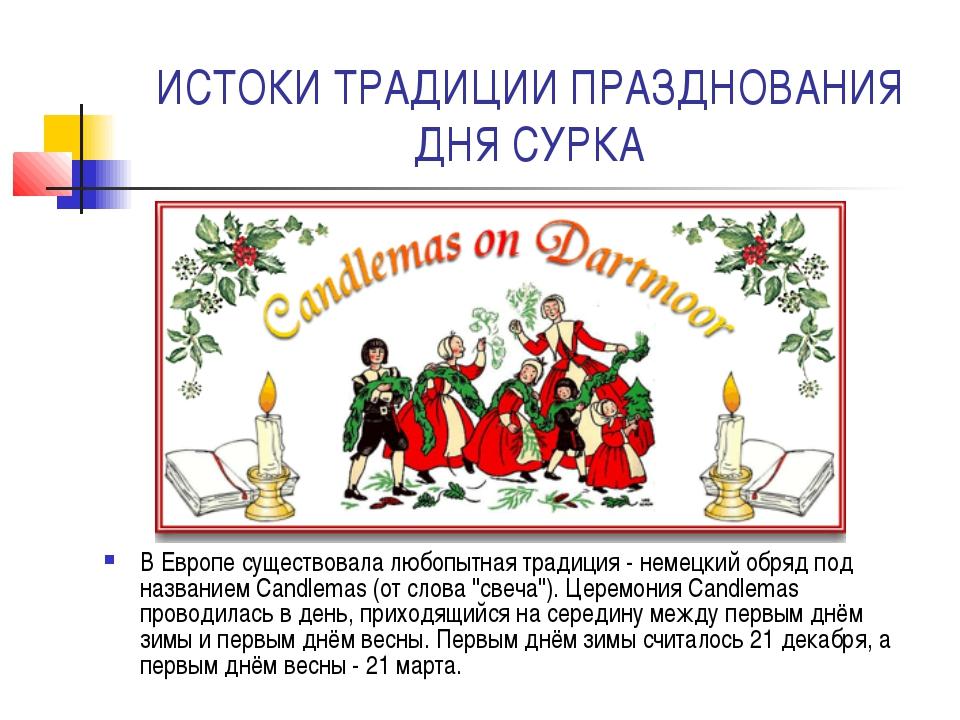 ИСТОКИ ТРАДИЦИИ ПРАЗДНОВАНИЯ ДНЯ СУРКА В Европе существовала любопытная тради...
