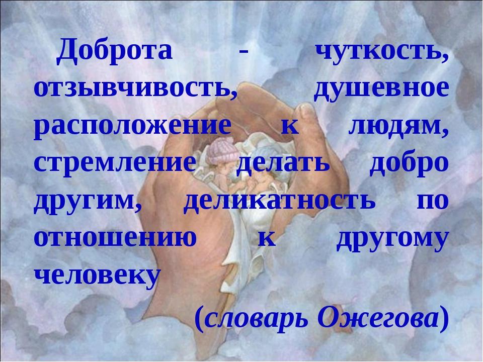 Доброта - чуткость, отзывчивость, душевное расположение к людям, стремление...