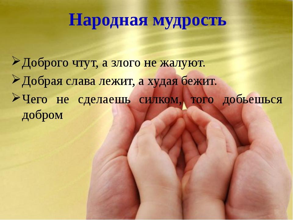 Народная мудрость Доброго чтут, а злого не жалуют. Добрая слава лежит, а худа...