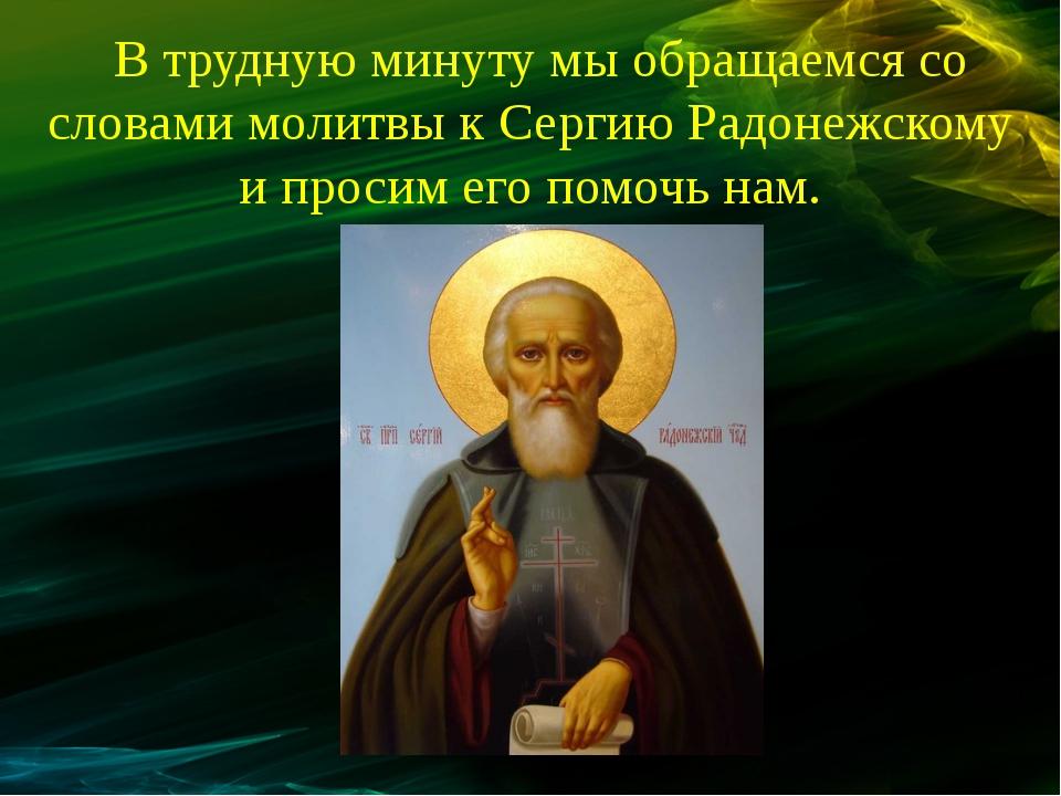 В трудную минуту мы обращаемся со словами молитвы к Сергию Радонежскому и про...