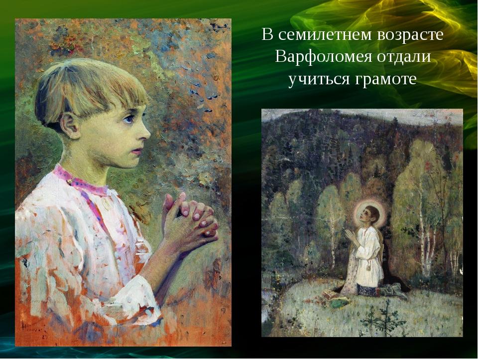 В семилетнем возрасте Варфоломея отдали учиться грамоте