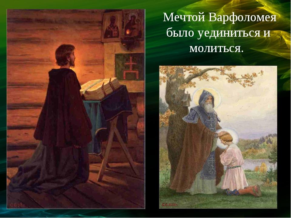 Мечтой Варфоломея было уединиться и молиться.