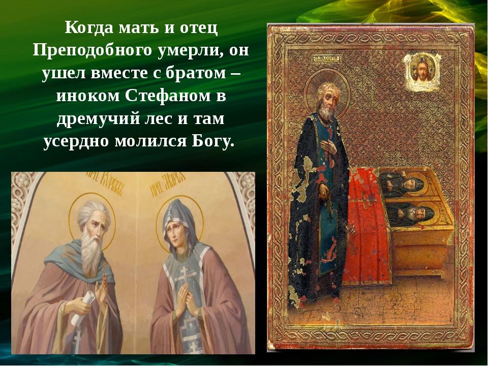 Когда мать и отец Преподобного умерли, он ушел вместе с братом – иноком Стефа...