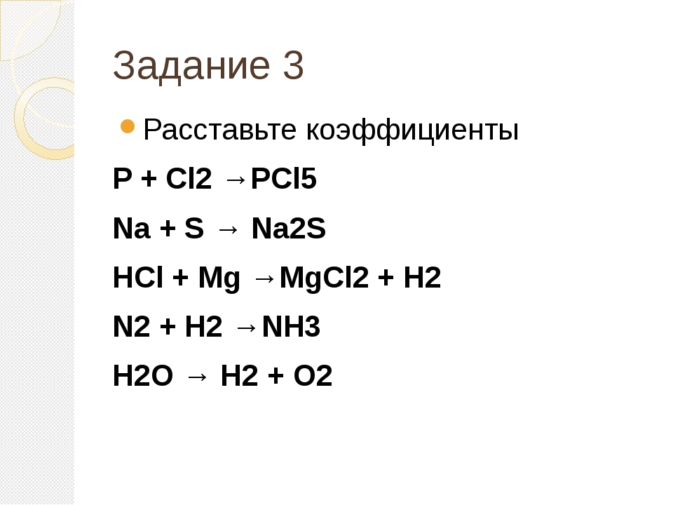 Задание 3 Расставьте коэффициенты P + Cl2 →PCl5 Na + S → Na2S HCl + Mg →MgCl2...
