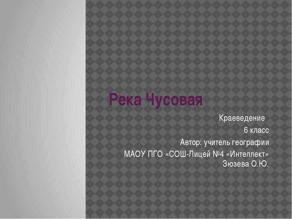 Река Чусовая Краеведение 6 класс Автор: учитель географии МАОУ ПГО «СОШ-Лицей...
