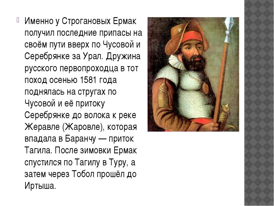 Именно у Строгановых Ермак получил последние припасы на своём пути вверх по Ч...