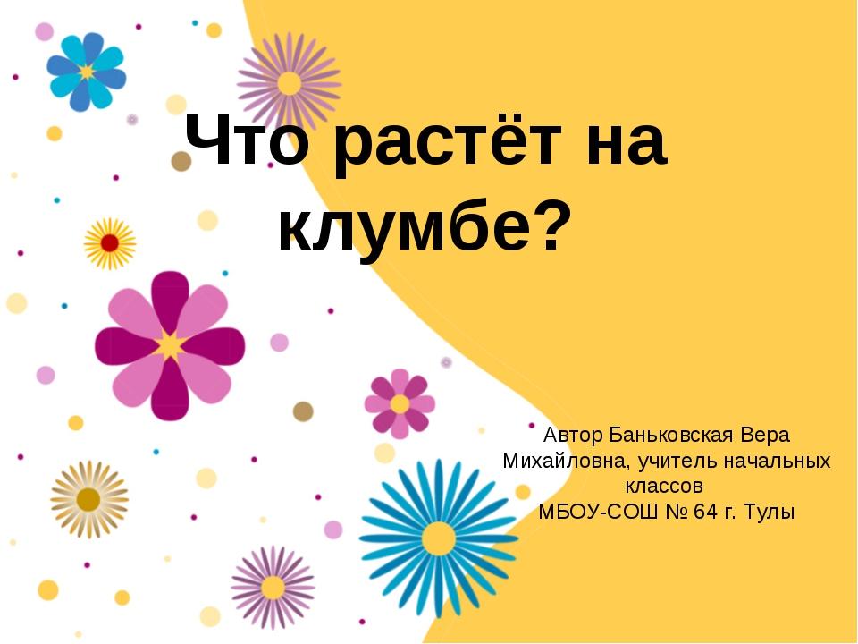 Что растёт на клумбе? Автор Баньковская Вера Михайловна, учитель начальных кл...