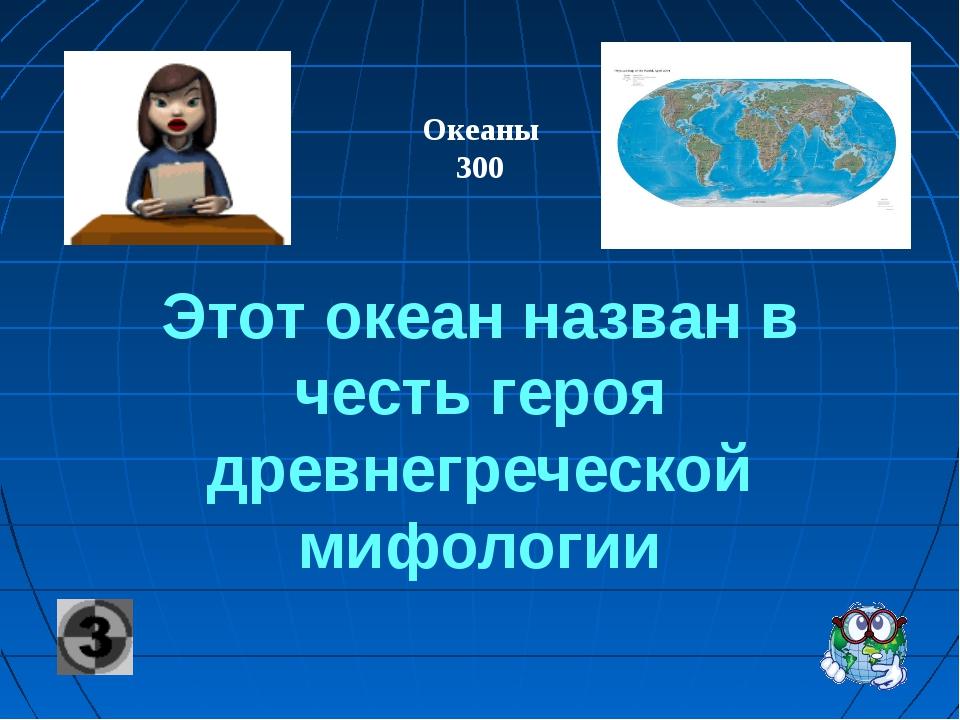 Этот океан назван в честь героя древнегреческой мифологии Океаны 300