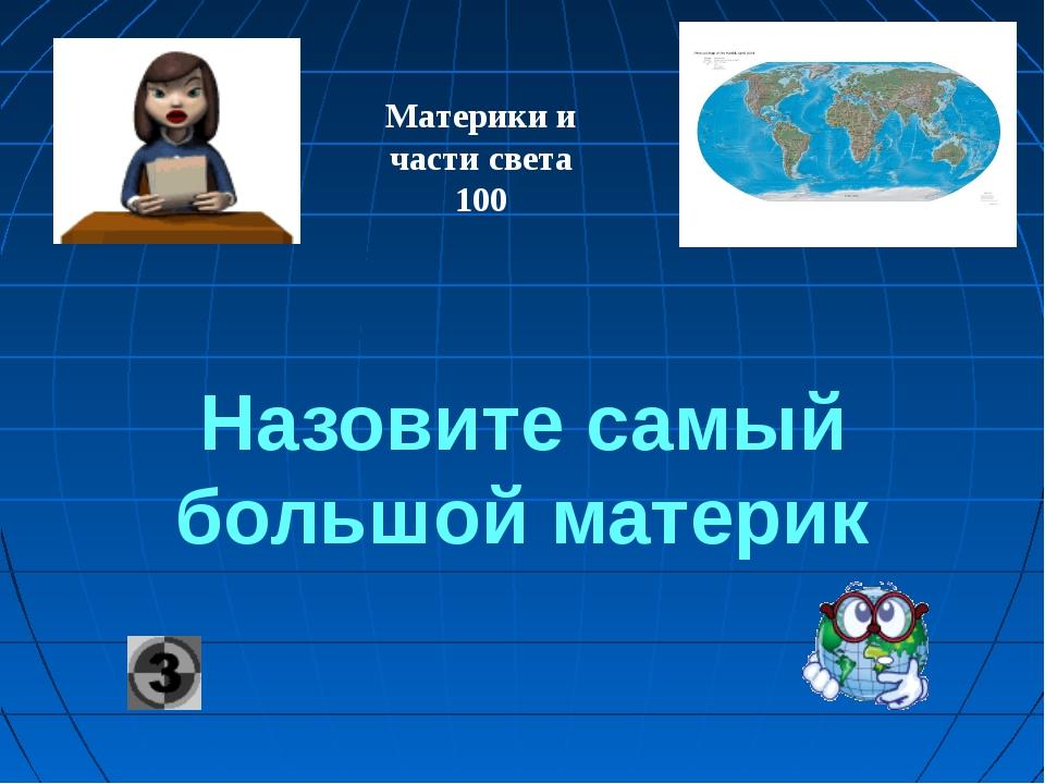 Назовите самый большой материк Материки и части света 100