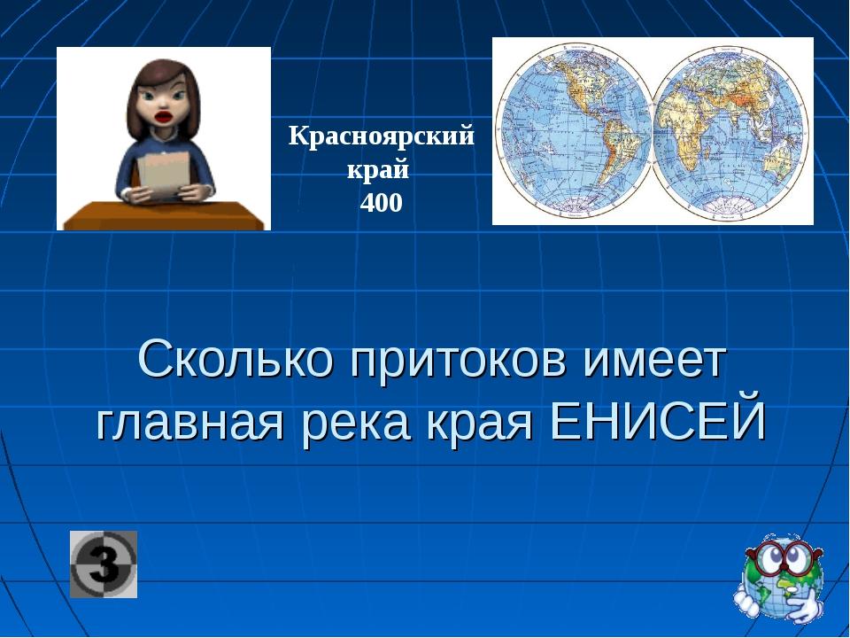 Сколько притоков имеет главная река края ЕНИСЕЙ Красноярский край 400