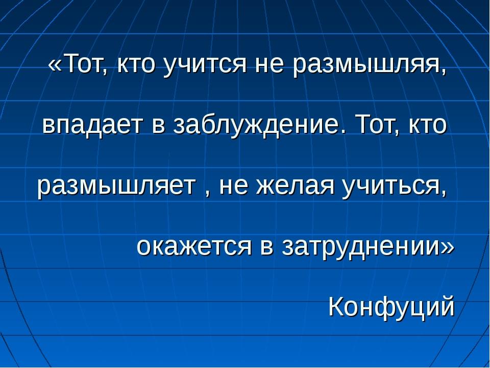 «Тот, кто учится не размышляя, впадает в заблуждение. Тот, кто размышляет , н...