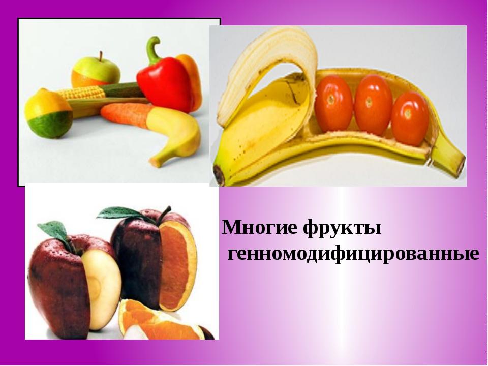 Многие фрукты генномодифицированные