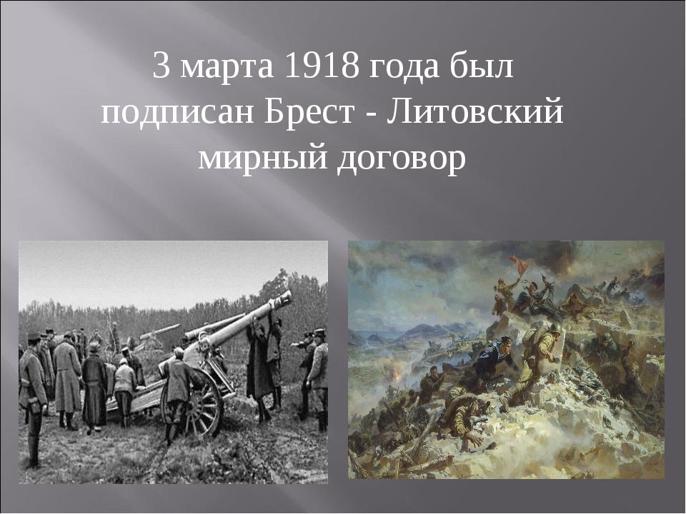 3 марта 1918 года был подписан Брест - Литовский мирный договор