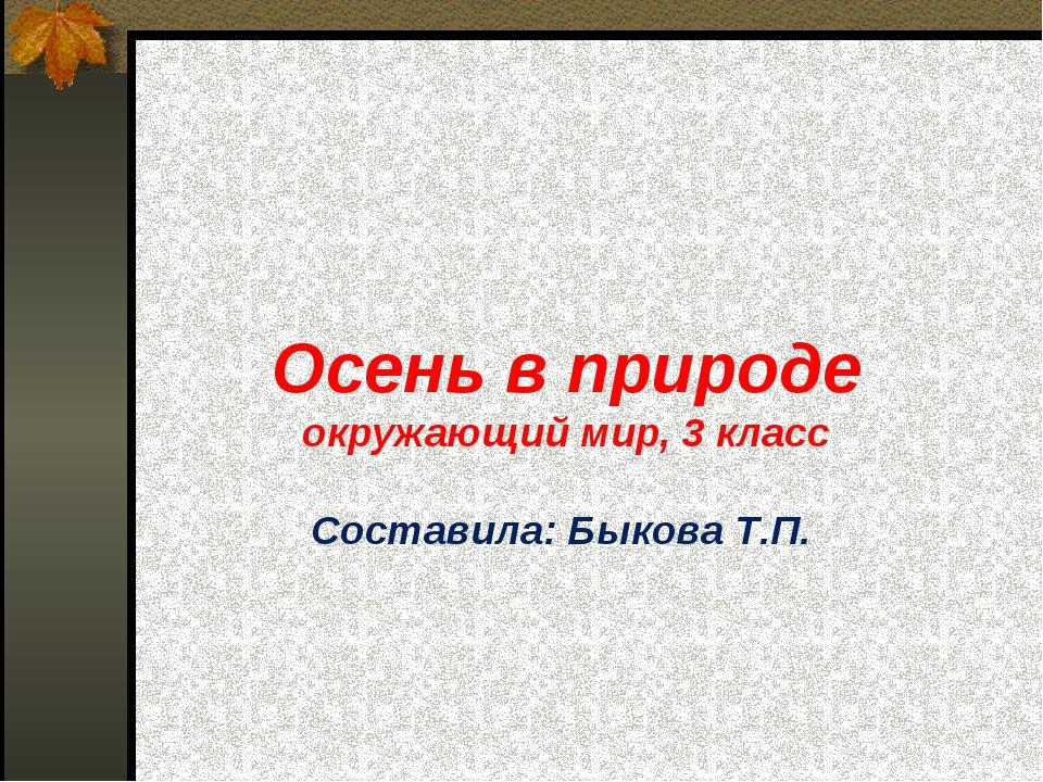 Осень в природе окружающий мир, 3 класс Составила: Быкова Т.П.