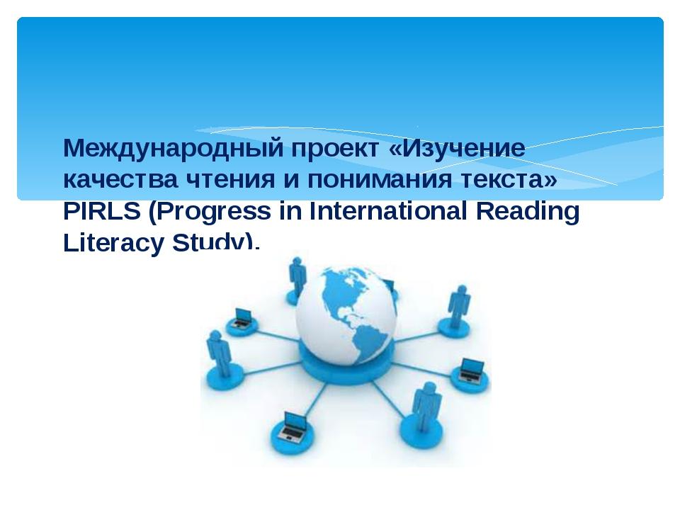 Международный проект «Изучение качества чтения и понимания текста» PIRLS (Pro...