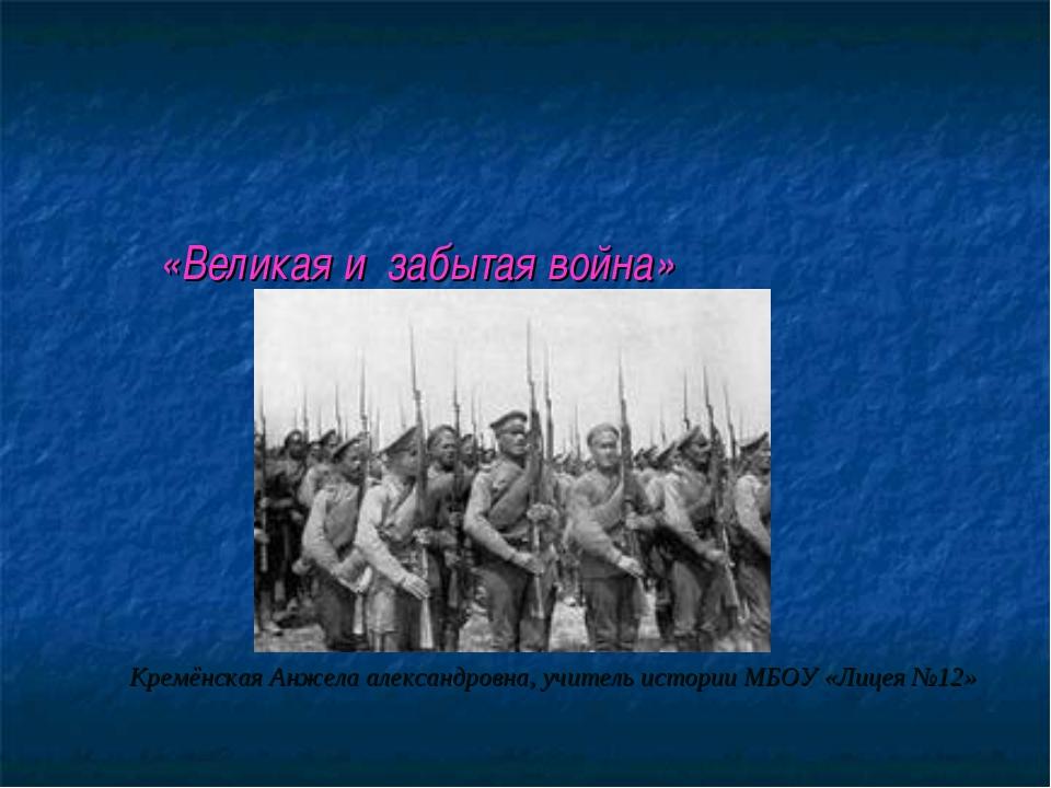 «Великая и забытая война» Кремёнская Анжела александровна, учитель истории М...