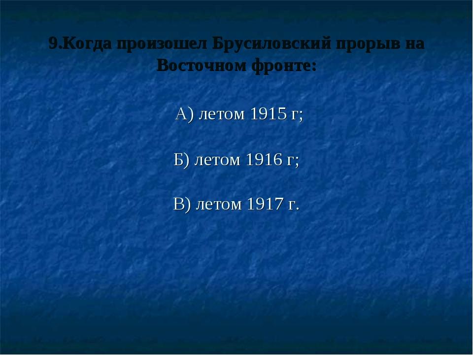 9.Когда произошел Брусиловский прорыв на Восточном фронте: А) летом 1915 г;...