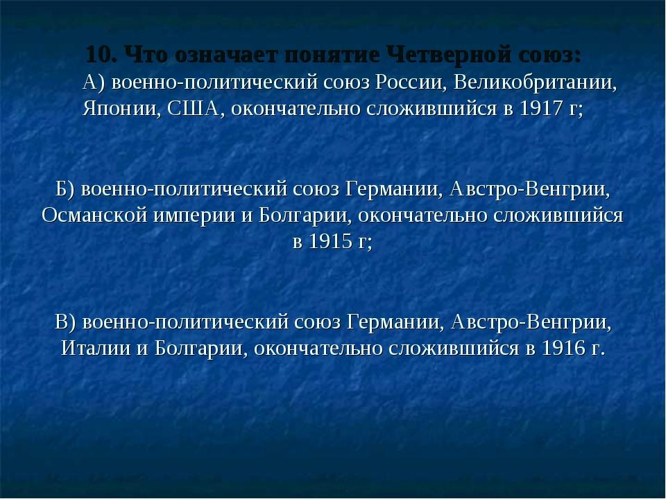 10. Что означает понятие Четверной союз: А) военно-политический союз России,...