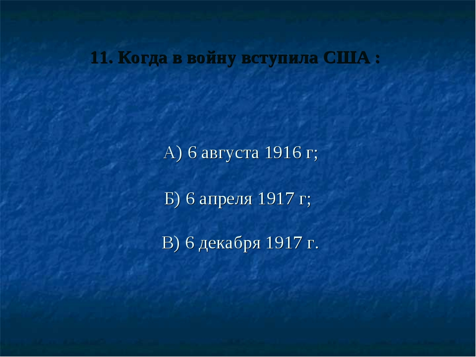 11. Когда в войну вступила США : А) 6 августа 1916 г; Б) 6 апреля 1917 г; В)...