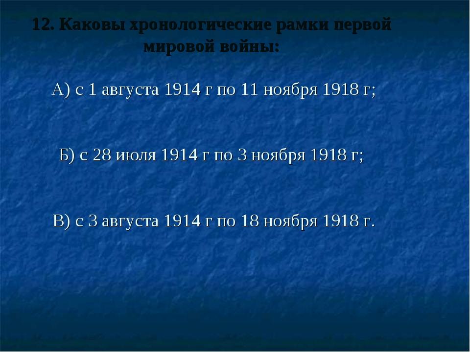 12. Каковы хронологические рамки первой мировой войны: А) с 1 августа 1914 г...