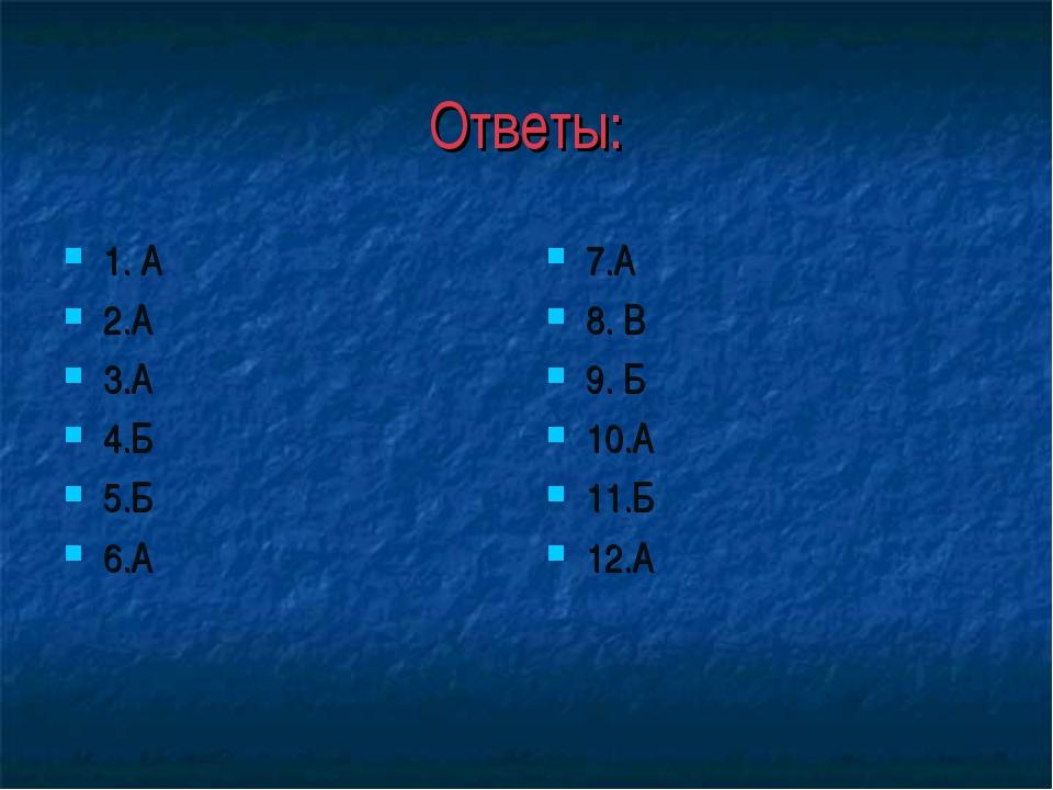 Ответы: 1. А 2.А 3.А 4.Б 5.Б 6.А 7.А 8. В 9. Б 10.А 11.Б 12.А