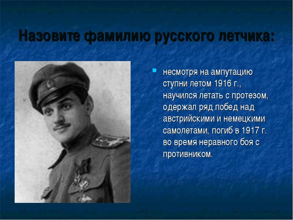Назовите фамилию русского летчика: несмотря на ампутацию ступни летом 1916 г....