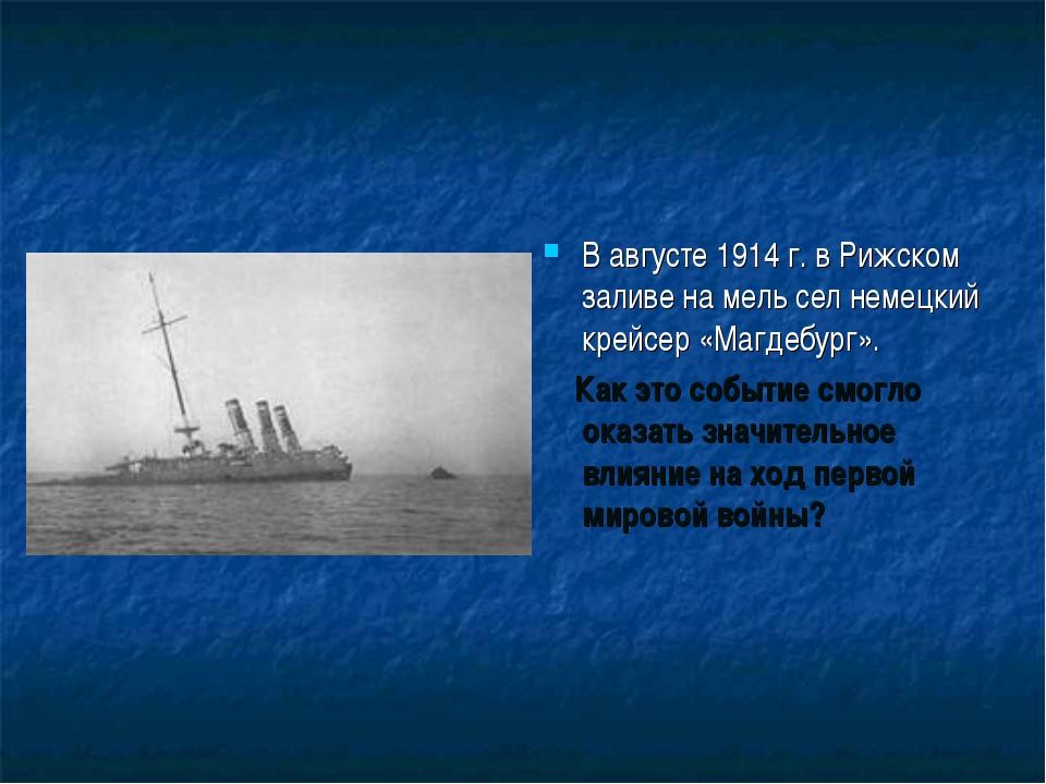 В августе 1914 г. в Рижском заливе на мель сел немецкий крейсер «Магдебург»....