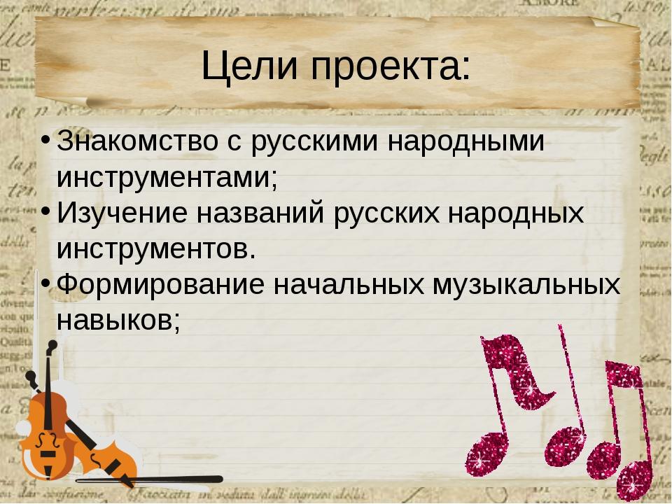 Цели проекта: Знакомство с русскими народными инструментами; Изучение названи...