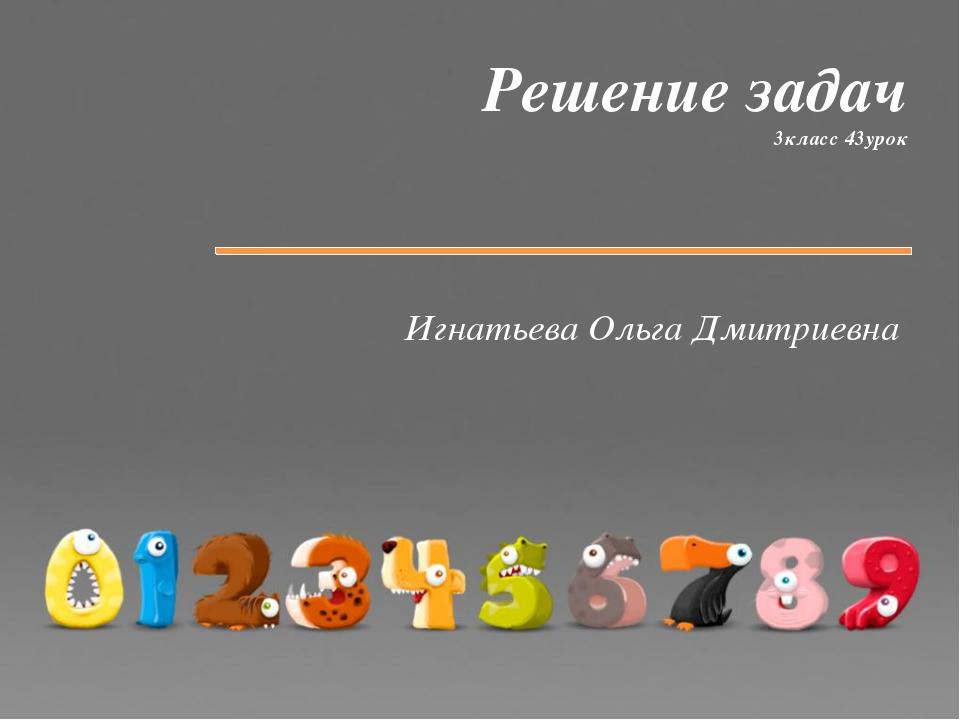 Решение задач 3класс 43урок Игнатьева Ольга Дмитриевна