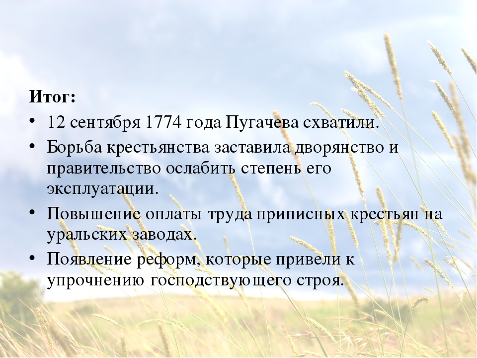 Итог: 12 сентября 1774 года Пугачева схватили. Борьба крестьянства заставила...