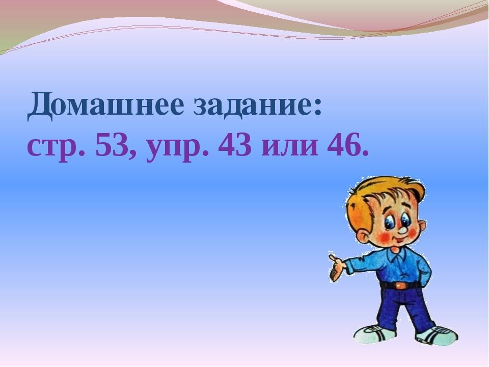Домашнее задание: стр. 53, упр. 43 или 46.
