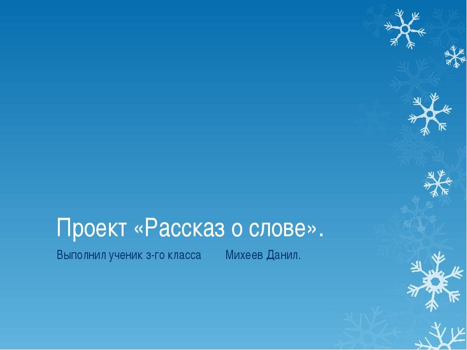 Проект «Рассказ о слове». Выполнил ученик з-го класса Михеев Данил.