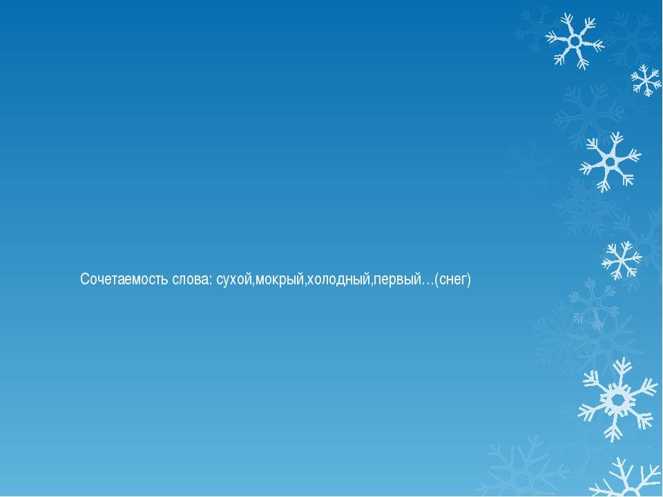 Сочетаемость слова: сухой,мокрый,холодный,первый…(снег)
