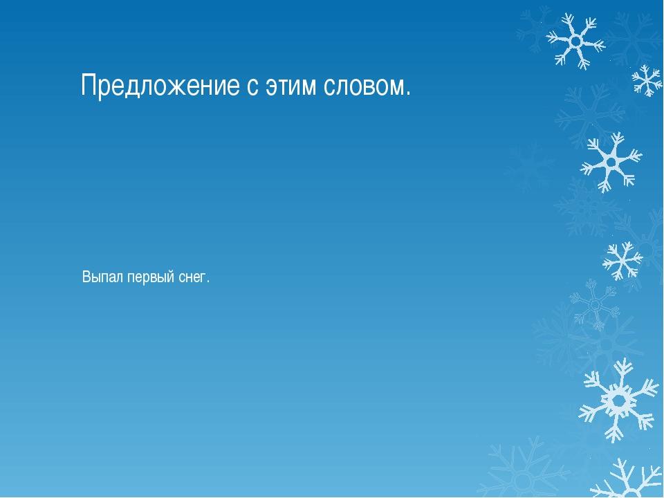 Предложение с этим словом. Выпал первый снег.