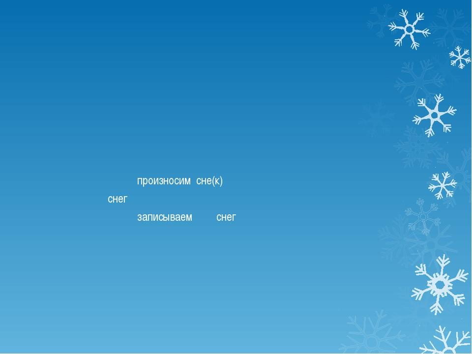 произносим сне(к) снег записываем снег