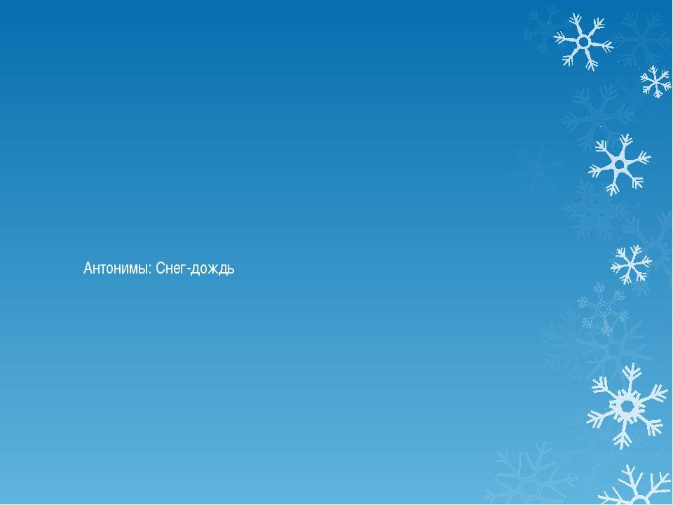 Антонимы: Снег-дождь