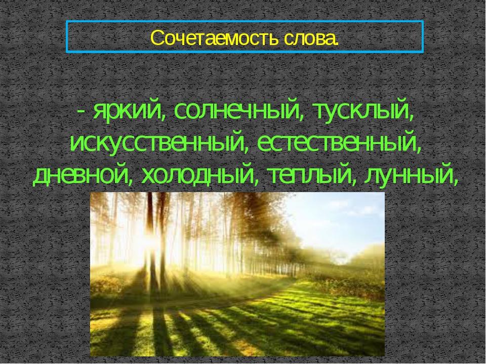 Сочетаемость слова. - яркий, солнечный, тусклый, искусственный, естественный,...