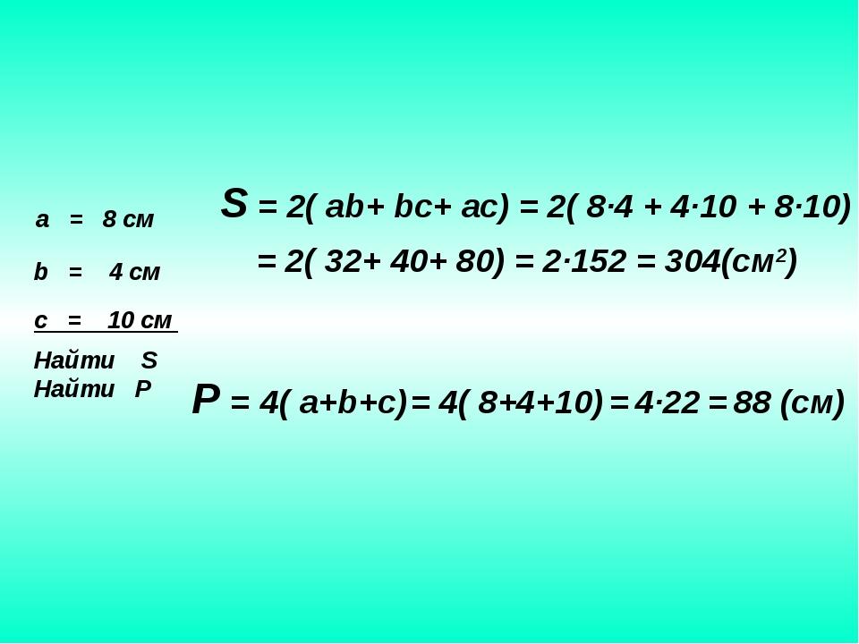 a = 8 см b = 4 см c = 10 см Найти S Найти P S = 2( ab+ bc+ ac) = 2( 8∙4 + 4∙1...